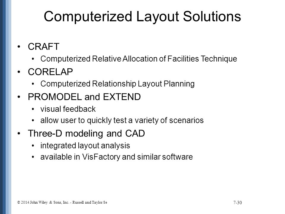 Computerized Layout Solutions CRAFT Computerized Relative Allocation of Facilities Technique CORELAP Computerized Relationship Layout Planning PROMODEL and EXTEND visual feedback allow user to quickly test a variety of scenarios Three-D modeling and CAD integrated layout analysis available in VisFactory and similar software 7-30 © 2014 John Wiley & Sons, Inc.