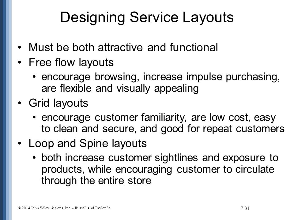Designing Service Layouts Must be both attractive and functional Free flow layouts encourage browsing, increase impulse purchasing, are flexible and visually appealing Grid layouts encourage customer familiarity, are low cost, easy to clean and secure, and good for repeat customers Loop and Spine layouts both increase customer sightlines and exposure to products, while encouraging customer to circulate through the entire store 7-31 © 2014 John Wiley & Sons, Inc.
