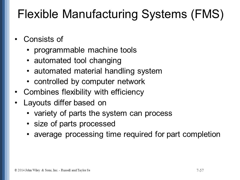 Flexible Manufacturing Systems (FMS) Consists of programmable machine tools automated tool changing automated material handling system controlled by computer network Combines flexibility with efficiency Layouts differ based on variety of parts the system can process size of parts processed average processing time required for part completion 7-57 © 2014 John Wiley & Sons, Inc.