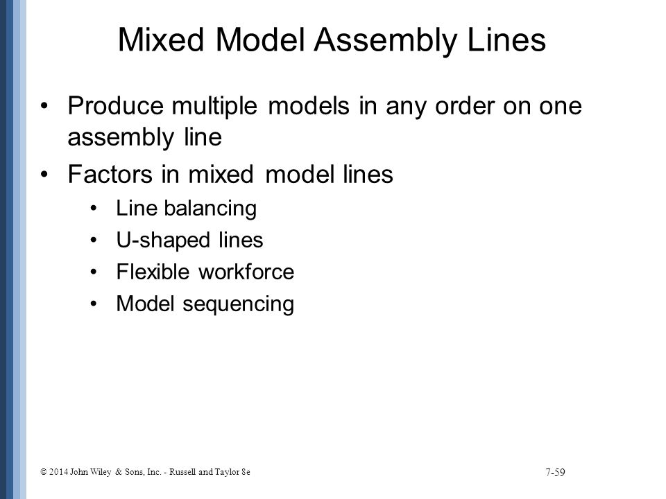 Mixed Model Assembly Lines Produce multiple models in any order on one assembly line Factors in mixed model lines Line balancing U-shaped lines Flexible workforce Model sequencing 7-59 © 2014 John Wiley & Sons, Inc.