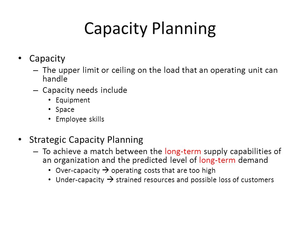 Capacity Strategies Leading – Build capacity in anticipation of future demand increases – E.g., let's expand the restaurant because we expect to serve more customers in the next year Following – Build capacity when demand exceeds current capacity – E.g., let's expand the restaurant because we have been full up all the time in the past year Tracking – Similar to the following strategy, but adds capacity in relatively small increments to keep pace with increasing demand – E.g., let's expand the restaurant because we have been full up all the time in the past month