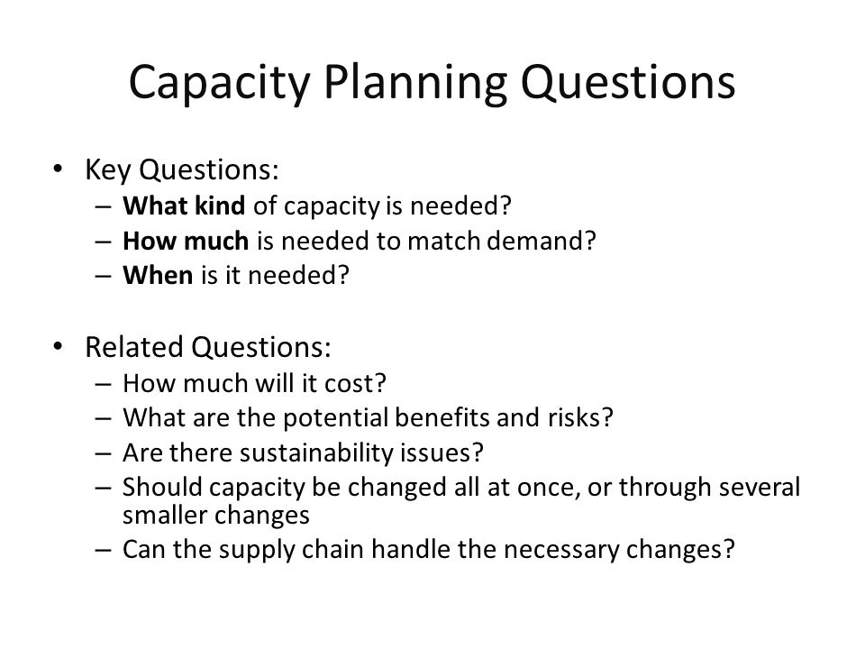 Capacity Planning Questions Key Questions: – What kind of capacity is needed.