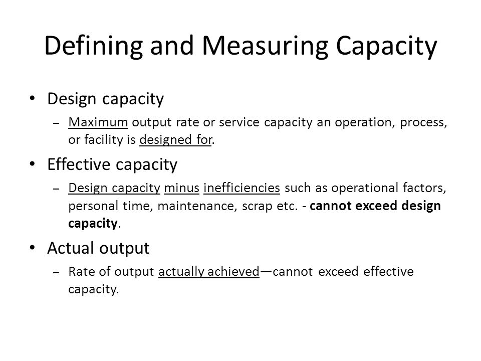 Defining and Measuring Capacity Design capacity – Maximum output rate or service capacity an operation, process, or facility is designed for.
