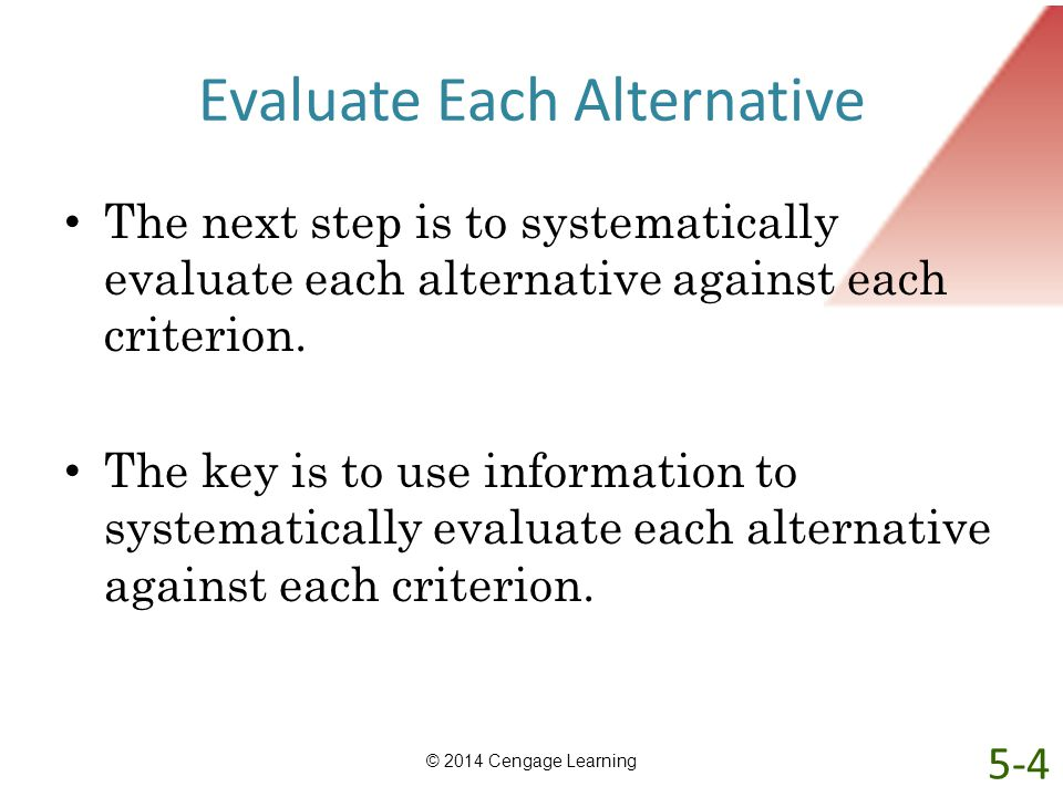 Evaluate Each Alternative The next step is to systematically evaluate each alternative against each criterion. The key is to use information to system