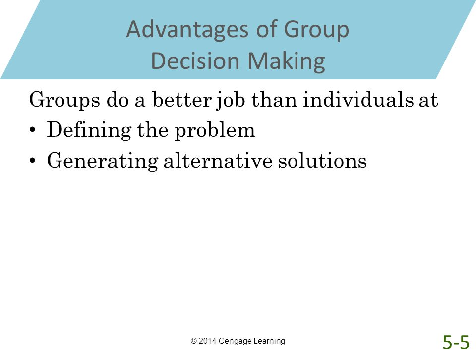 Advantages of Group Decision Making Groups do a better job than individuals at Defining the problem Generating alternative solutions © 2014 Cengage Le