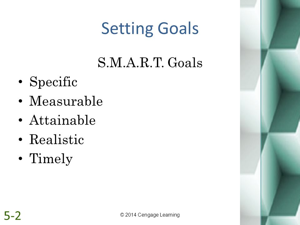 Setting Goals S.M.A.R.T. Goals Specific Measurable Attainable Realistic Timely © 2014 Cengage Learning 5-2