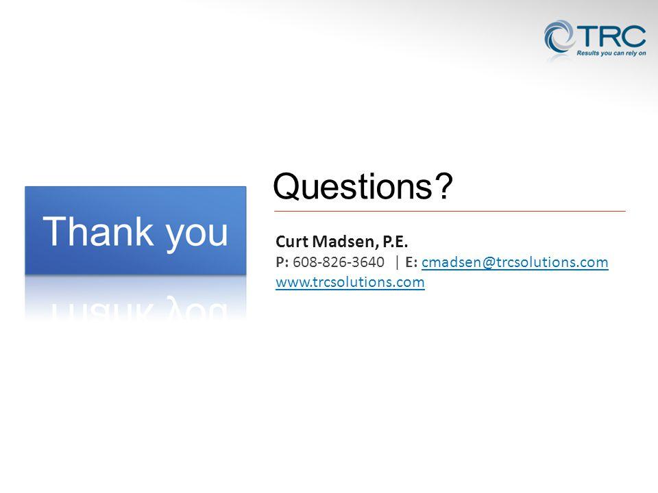 Questions Curt Madsen, P.E. P: 608-826-3640 | E: cmadsen@trcsolutions.com www.trcsolutions.com