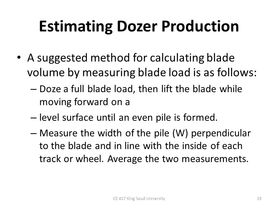 Estimating Dozer Production A suggested method for calculating blade volume by measuring blade load is as follows: – Doze a full blade load, then lift