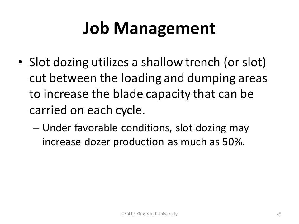 Job Management Slot dozing utilizes a shallow trench (or slot) cut between the loading and dumping areas to increase the blade capacity that can be ca