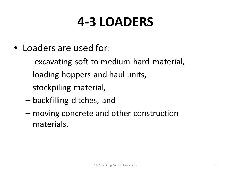 4-3 LOADERS Loaders are used for: – excavating soft to medium-hard material, – loading hoppers and haul units, – stockpiling material, – backfilling d