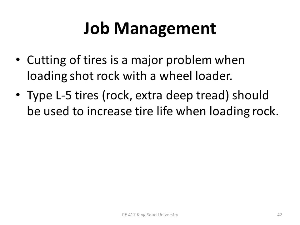 Job Management Cutting of tires is a major problem when loading shot rock with a wheel loader. Type L-5 tires (rock, extra deep tread) should be used