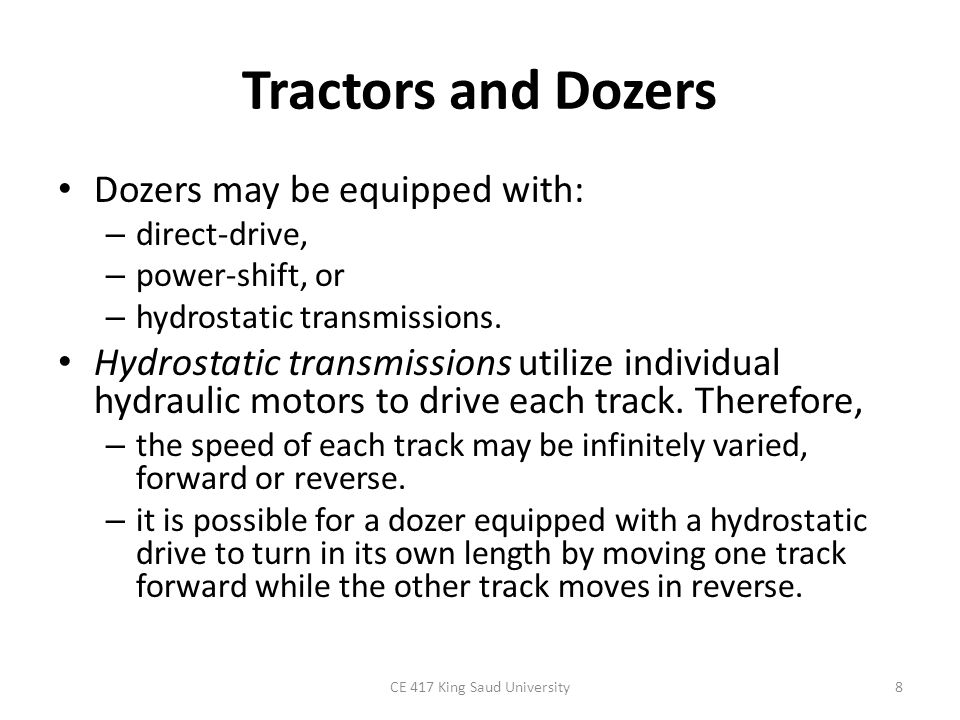 Tractors and Dozers Dozers may be equipped with: – direct-drive, – power-shift, or – hydrostatic transmissions. Hydrostatic transmissions utilize indi