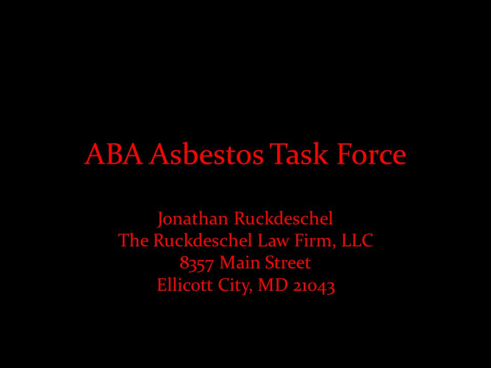 ABA Asbestos Task Force Jonathan Ruckdeschel The Ruckdeschel Law Firm, LLC 8357 Main Street Ellicott City, MD 21043