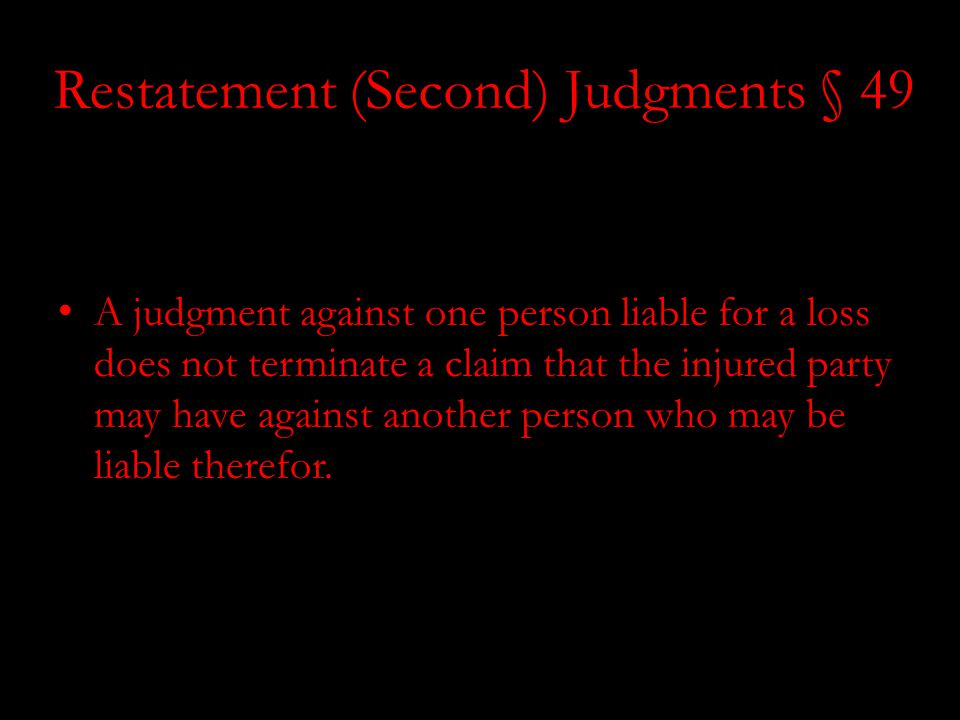 Restatement (Second) Judgments § 49 Restatement (Second) of Judgments § 49 (1982) A judgment against one person liable for a loss does not terminate a claim that the injured party may have against another person who may be liable therefor.