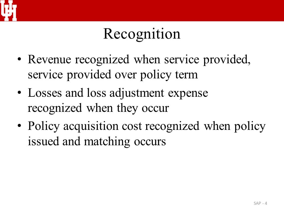 Recognition Revenue recognized when service provided, service provided over policy term Losses and loss adjustment expense recognized when they occur Policy acquisition cost recognized when policy issued and matching occurs SAP - 4