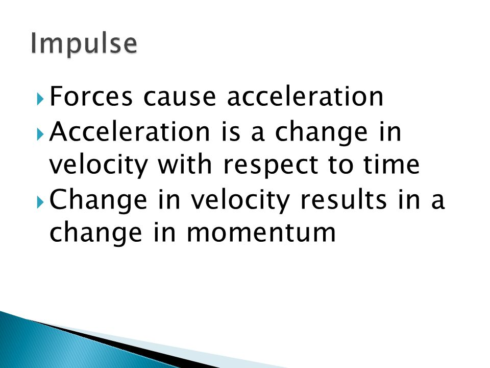  Forces cause acceleration  Acceleration is a change in velocity with respect to time  Change in velocity results in a change in momentum