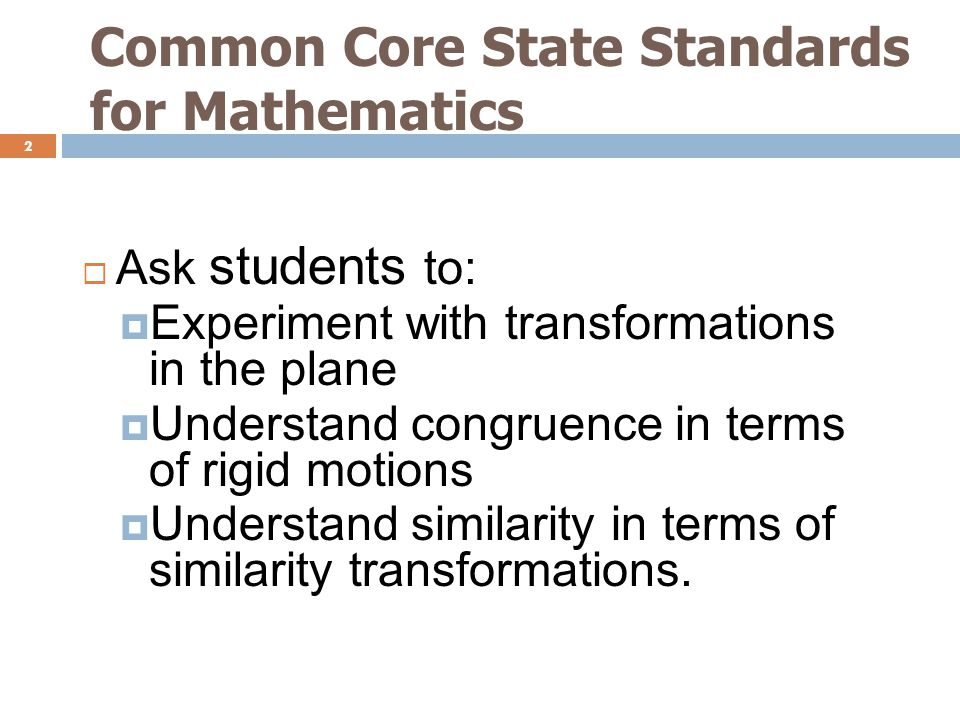 Common Core State Standards for Mathematics 2  Ask students to:  Experiment with transformations in the plane  Understand congruence in terms of rigid motions  Understand similarity in terms of similarity transformations.