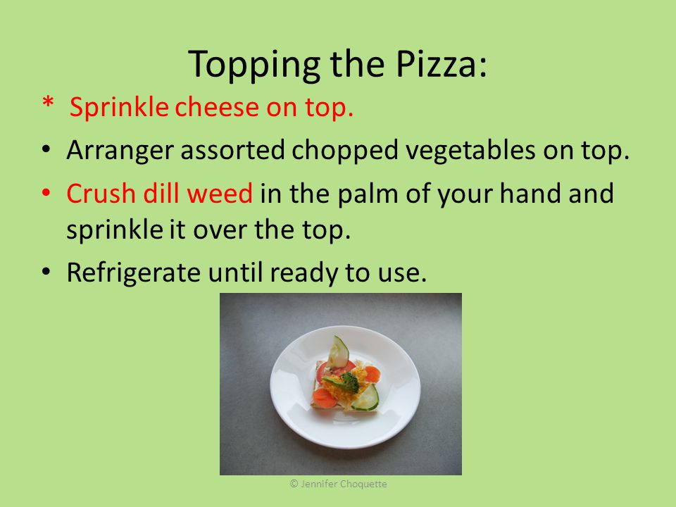 Topping the Pizza: * Sprinkle cheese on top.Arranger assorted chopped vegetables on top.