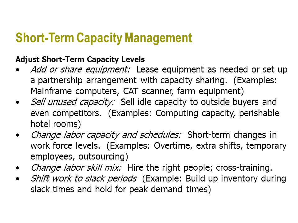 Short-Term Capacity Management Adjust Short-Term Capacity Levels Add or share equipment: Lease equipment as needed or set up a partnership arrangement