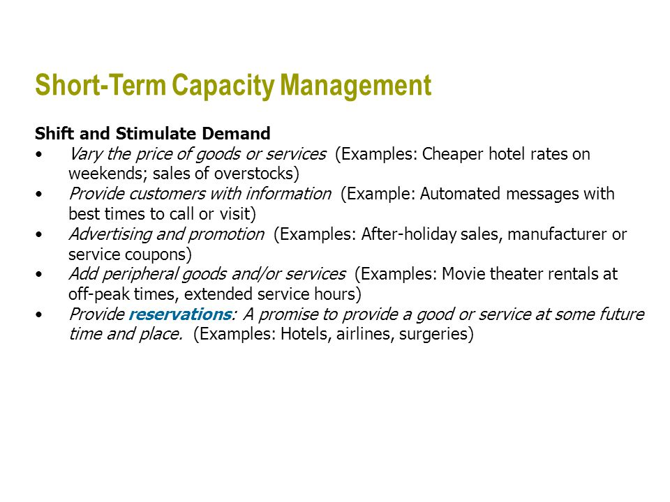 Short-Term Capacity Management Shift and Stimulate Demand Vary the price of goods or services (Examples: Cheaper hotel rates on weekends; sales of ove