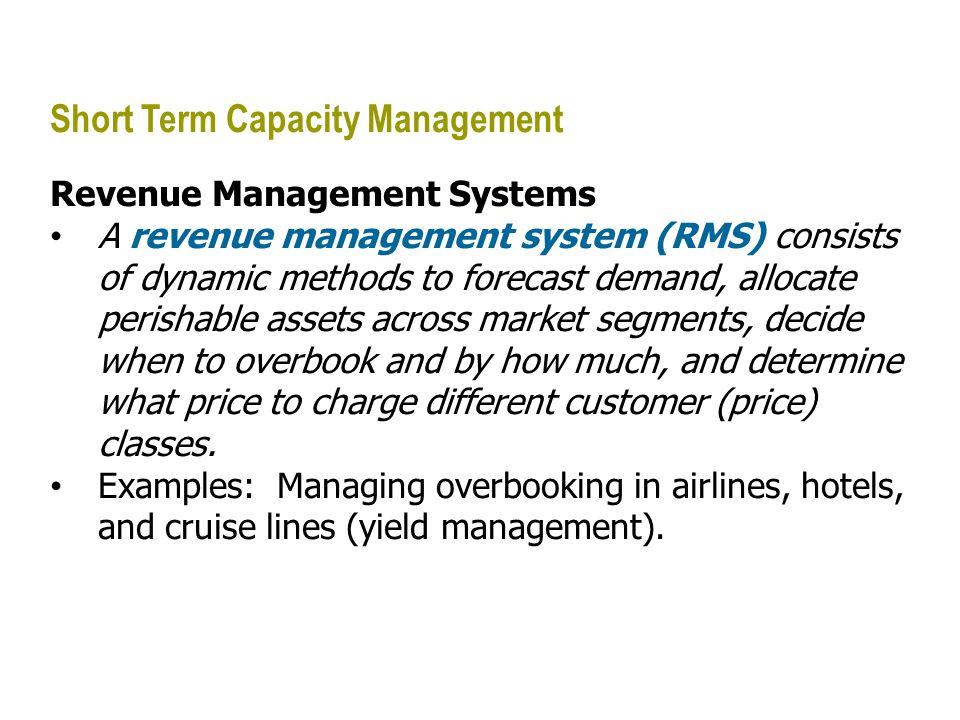 Short Term Capacity Management Revenue Management Systems A revenue management system (RMS) consists of dynamic methods to forecast demand, allocate p