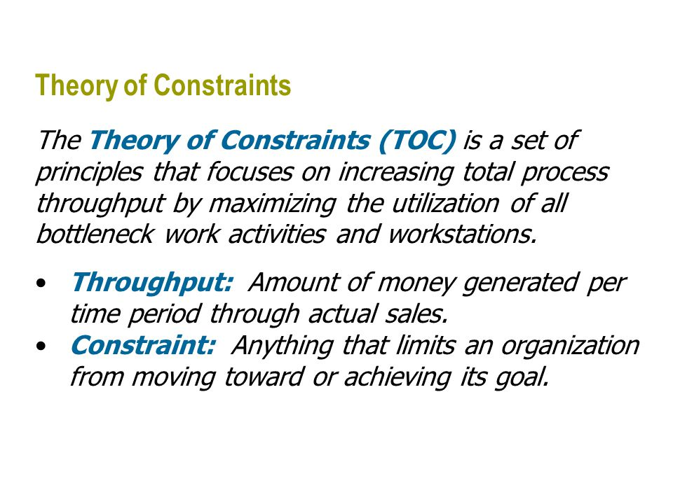 Theory of Constraints The Theory of Constraints (TOC) is a set of principles that focuses on increasing total process throughput by maximizing the uti