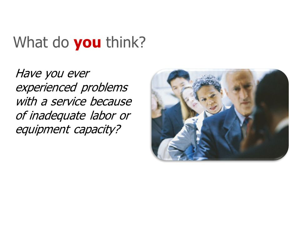 Have you ever experienced problems with a service because of inadequate labor or equipment capacity? What do you think?