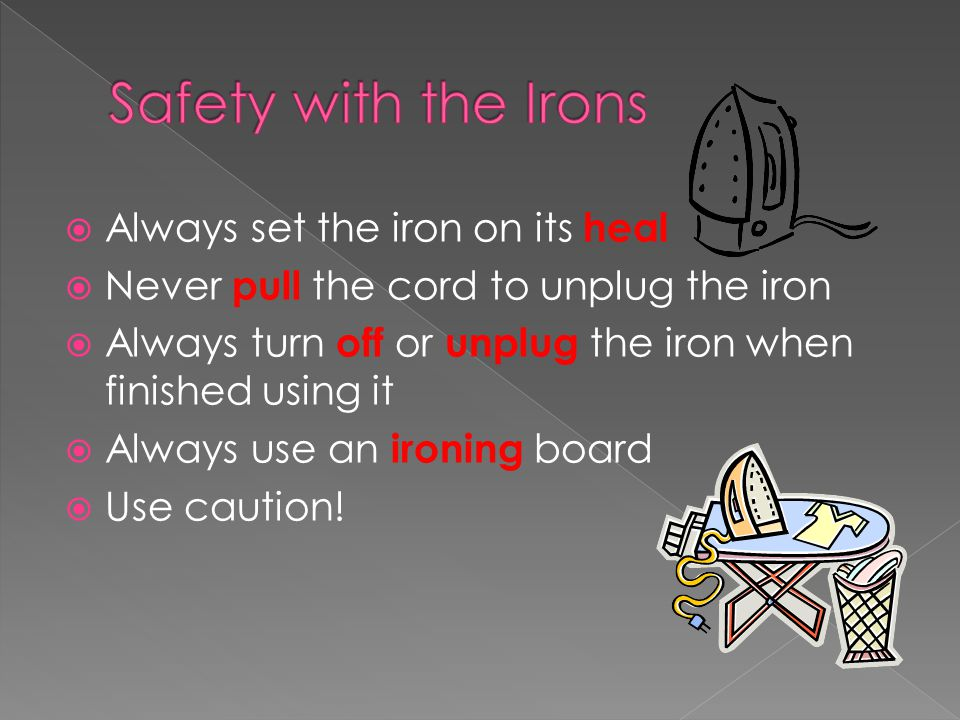  Always set the iron on its heal  Never pull the cord to unplug the iron  Always turn off or unplug the iron when finished using it  Always use an ironing board  Use caution!