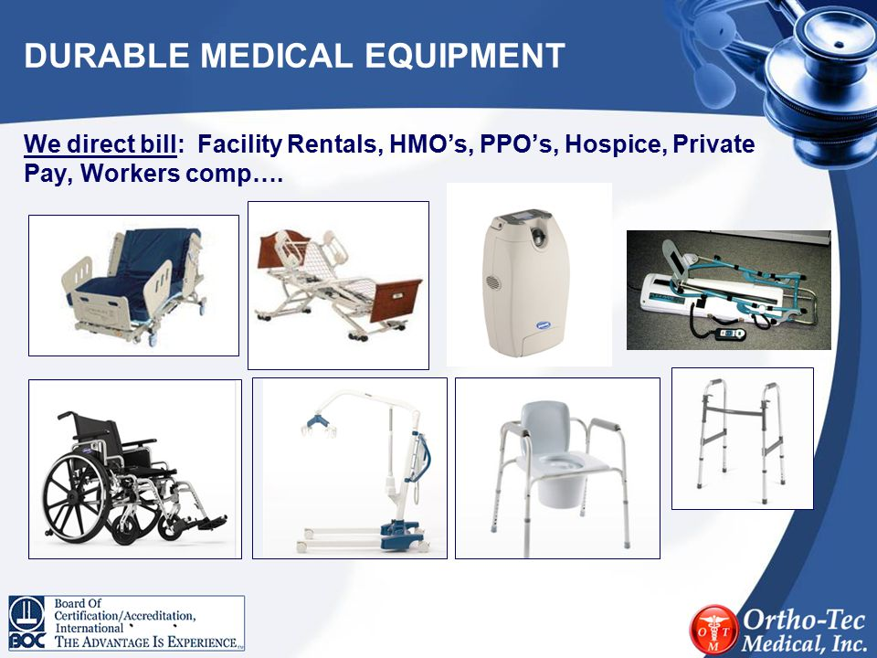 DURABLE MEDICAL EQUIPMENT We direct bill: Facility Rentals, HMO's, PPO's, Hospice, Private Pay, Workers comp….