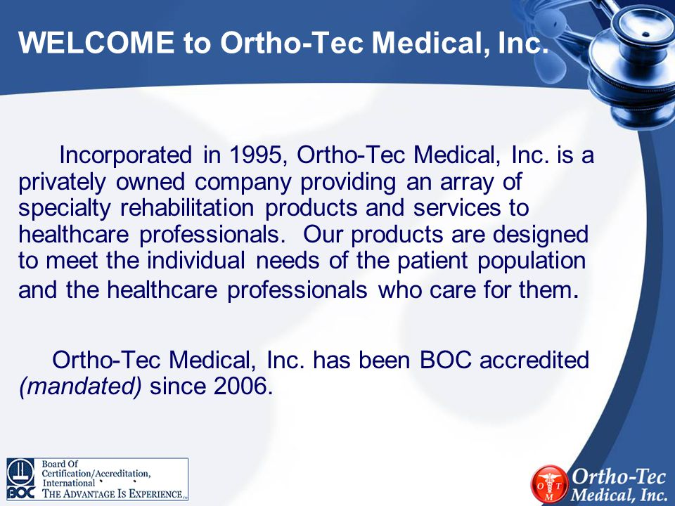 WELCOME to Ortho-Tec Medical, Inc. Incorporated in 1995, Ortho-Tec Medical, Inc. is a privately owned company providing an array of specialty rehabili