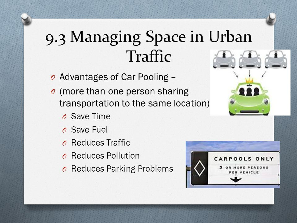 9.3 Managing Space in Urban Traffic O Advantages of Car Pooling – O (more than one person sharing transportation to the same location) O Save Time O S