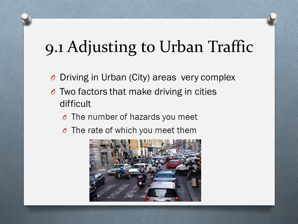 9.1 Adjusting to Urban Traffic O Using the IPDE Process O Make effective use of the IPDE process O Identify – be more aggressive in using visual skills O Predict – since there are more hazards, be prepared to predict possible points of conflict quickly O Decide – always be ready to reduce speed and change vehicle position O Execute – be prepared to use car controls in an instant O Show Drive Right Video (Chapter 5)