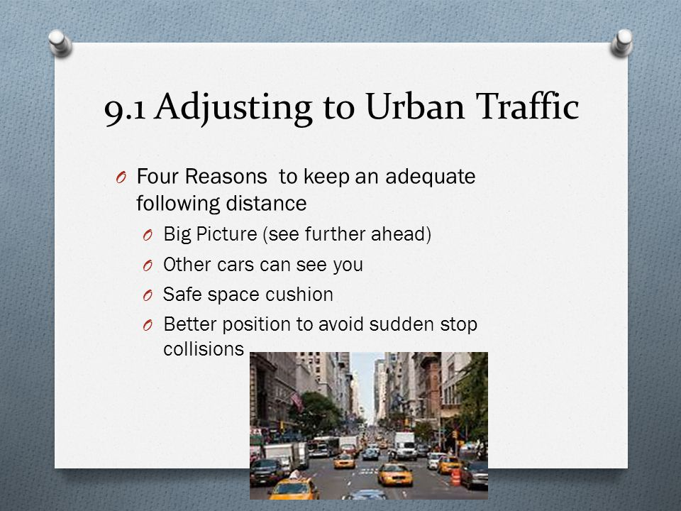 9.1 Adjusting to Urban Traffic O Four Reasons to keep an adequate following distance O Big Picture (see further ahead) O Other cars can see you O Safe