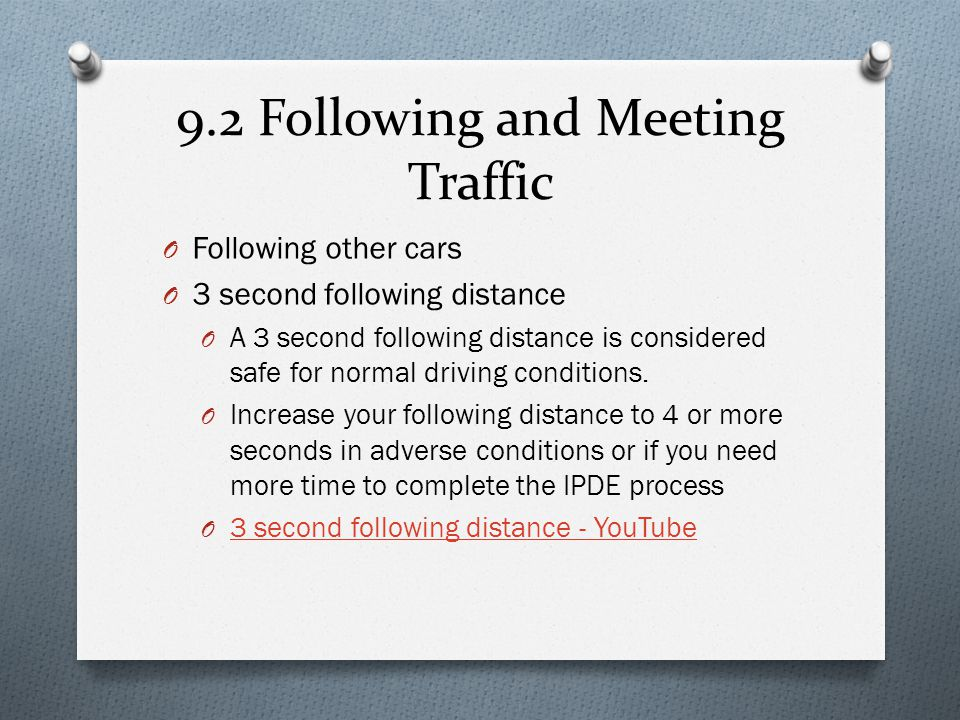 9.2 Following and Meeting Traffic O Following other cars O 3 second following distance O A 3 second following distance is considered safe for normal d