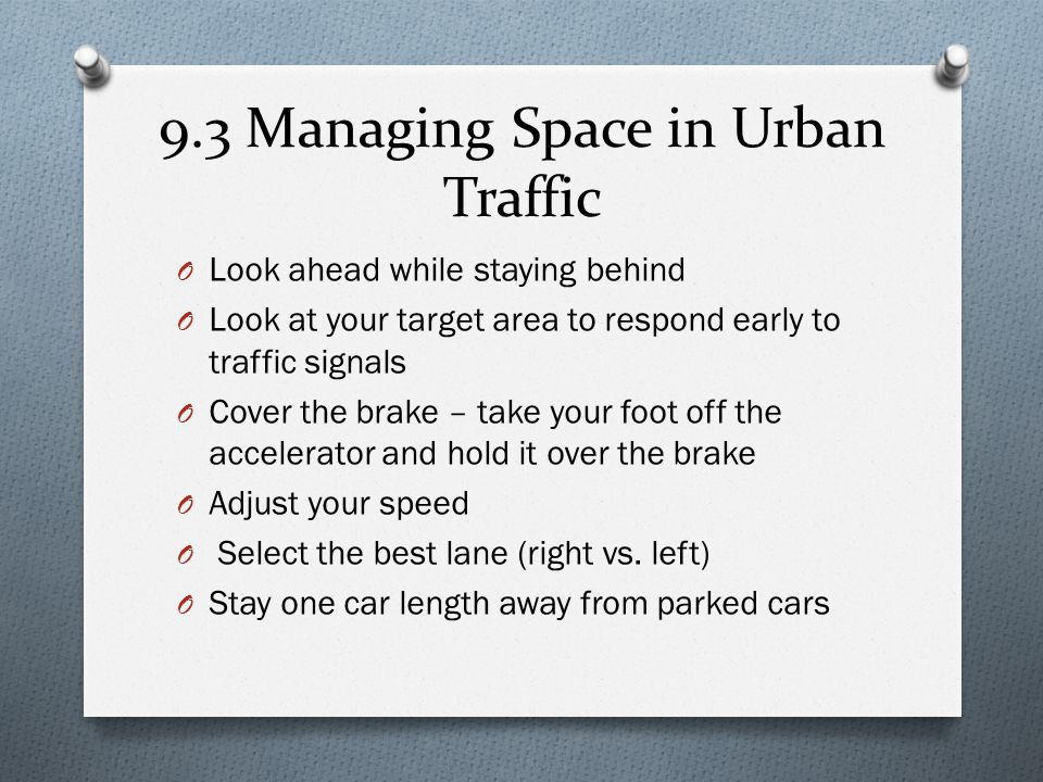 9.3 Managing Space in Urban Traffic O Look ahead while staying behind O Look at your target area to respond early to traffic signals O Cover the brake
