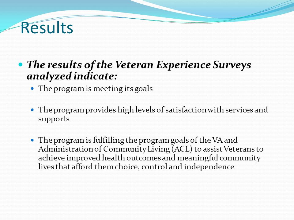 Results The results of the Veteran Experience Surveys analyzed indicate: The program is meeting its goals The program provides high levels of satisfaction with services and supports The program is fulfilling the program goals of the VA and Administration of Community Living (ACL) to assist Veterans to achieve improved health outcomes and meaningful community lives that afford them choice, control and independence