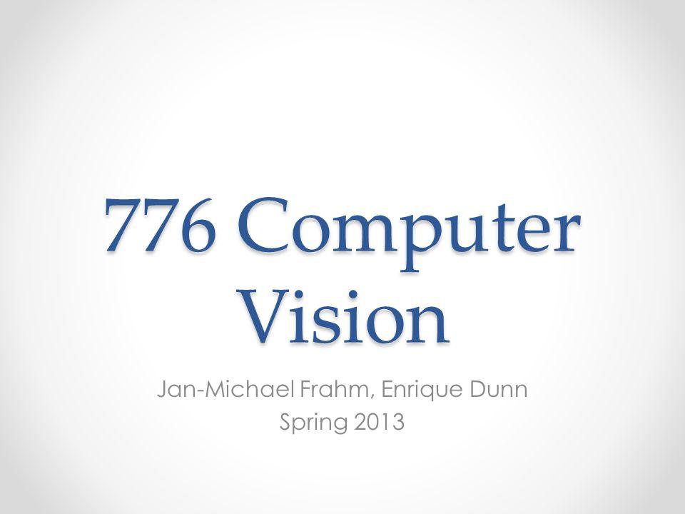 776 Computer Vision Jan-Michael Frahm, Enrique Dunn Spring 2013