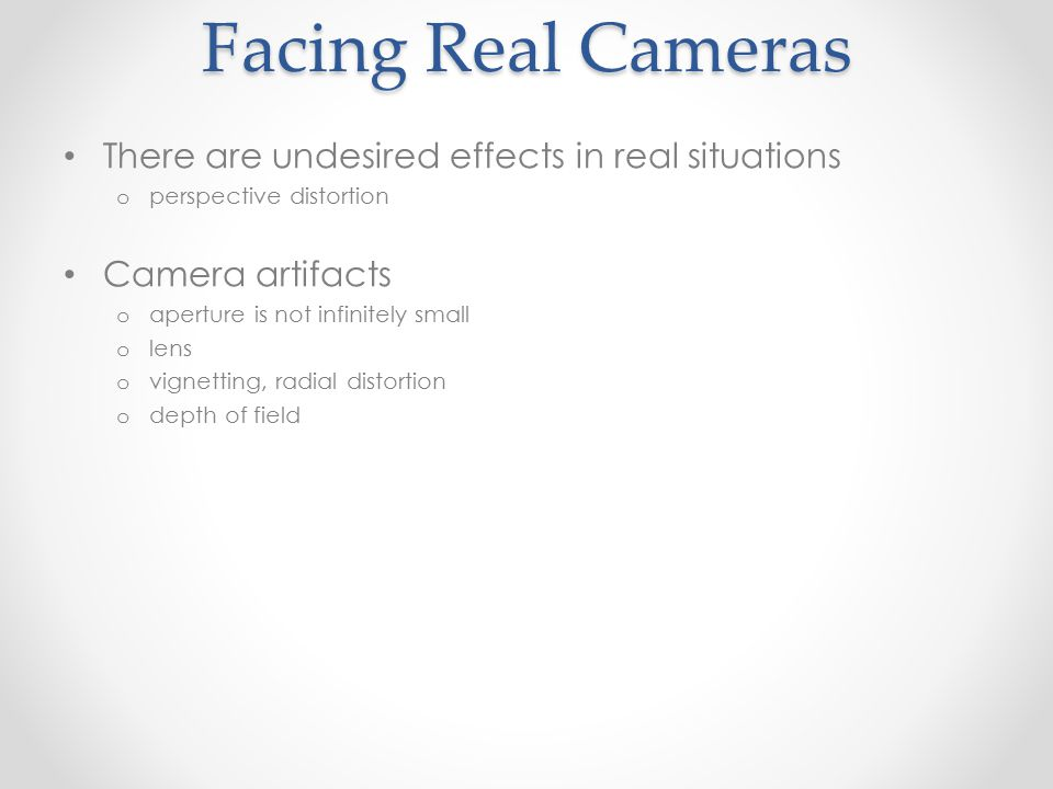 Facing Real Cameras There are undesired effects in real situations o perspective distortion Camera artifacts o aperture is not infinitely small o lens o vignetting, radial distortion o depth of field