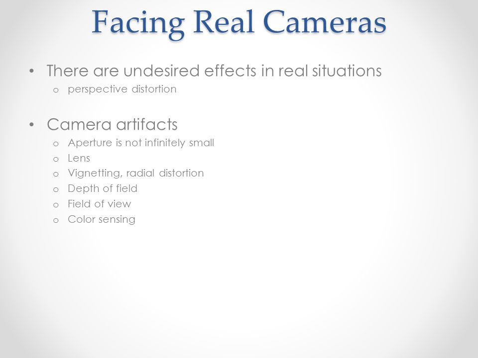 Facing Real Cameras There are undesired effects in real situations o perspective distortion Camera artifacts o Aperture is not infinitely small o Lens o Vignetting, radial distortion o Depth of field o Field of view o Color sensing