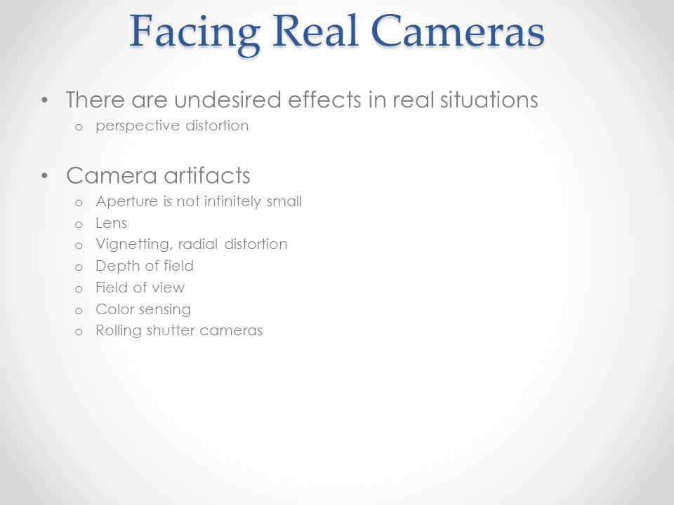 Facing Real Cameras There are undesired effects in real situations o perspective distortion Camera artifacts o Aperture is not infinitely small o Lens o Vignetting, radial distortion o Depth of field o Field of view o Color sensing o Rolling shutter cameras