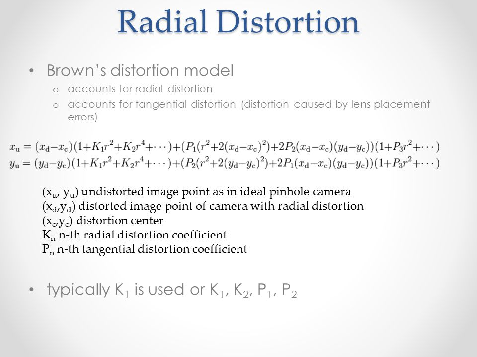 Radial Distortion Brown's distortion model o accounts for radial distortion o accounts for tangential distortion (distortion caused by lens placement errors) typically K 1 is used or K 1, K 2, P 1, P 2 (x u, y u ) undistorted image point as in ideal pinhole camera (x d,y d ) distorted image point of camera with radial distortion (x c,y c ) distortion center K n n-th radial distortion coefficient P n n-th tangential distortion coefficient