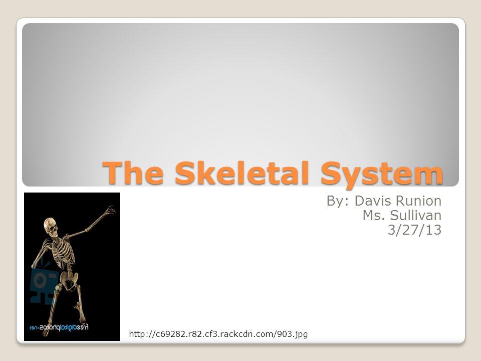 The Skeletal System By: Davis Runion Ms. Sullivan 3/27/13 http://c69282.r82.cf3.rackcdn.com/903.jpg