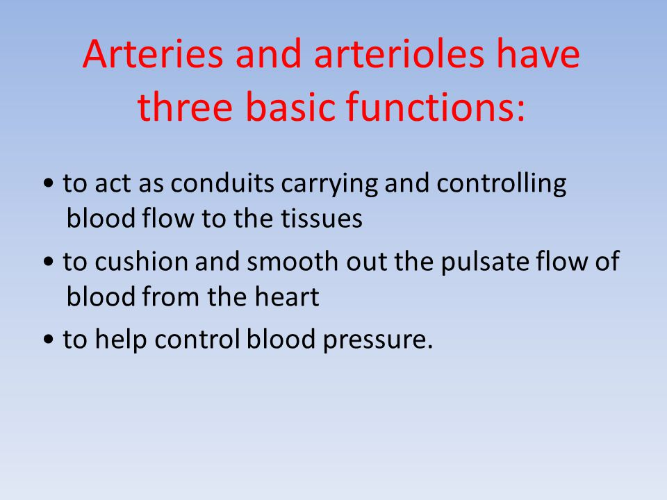 Arteries and arterioles have three basic functions: to act as conduits carrying and controlling blood flow to the tissues to cushion and smooth out th