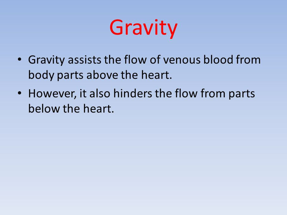 Gravity Gravity assists the flow of venous blood from body parts above the heart. However, it also hinders the flow from parts below the heart.