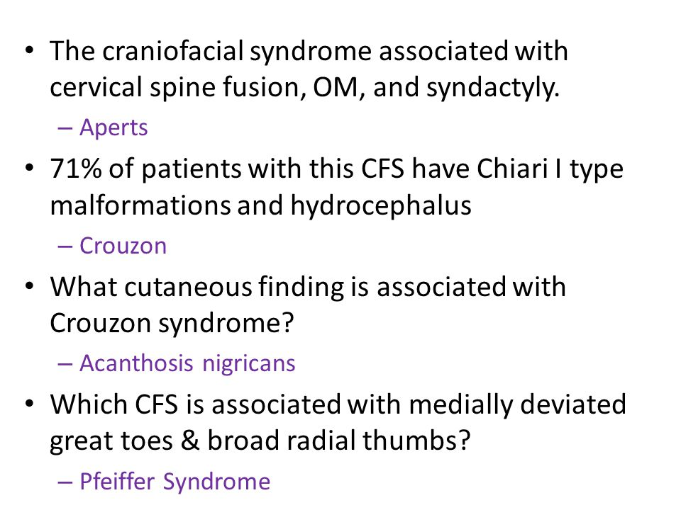 The craniofacial syndrome associated with cervical spine fusion, OM, and syndactyly. – Aperts 71% of patients with this CFS have Chiari I type malform
