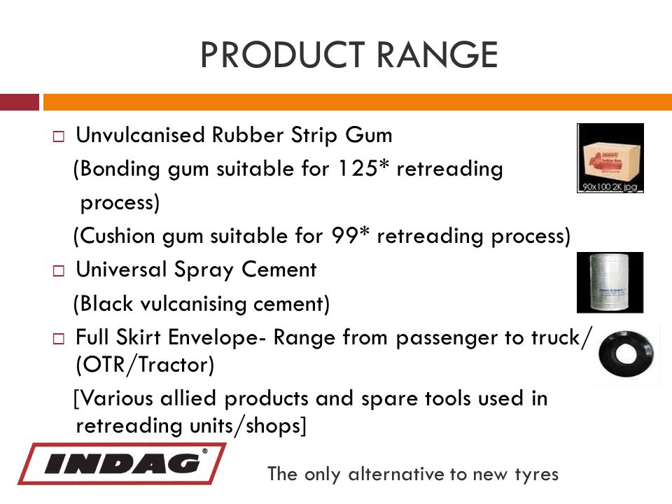 PRODUCT RANGE  Unvulcanised Rubber Strip Gum (Bonding gum suitable for 125* retreading process) (Cushion gum suitable for 99* retreading process)  Universal Spray Cement (Black vulcanising cement)  Full Skirt Envelope- Range from passenger to truck/bus (OTR/Tractor) [Various allied products and spare tools used in retreading units/shops] The only alternative to new tyres