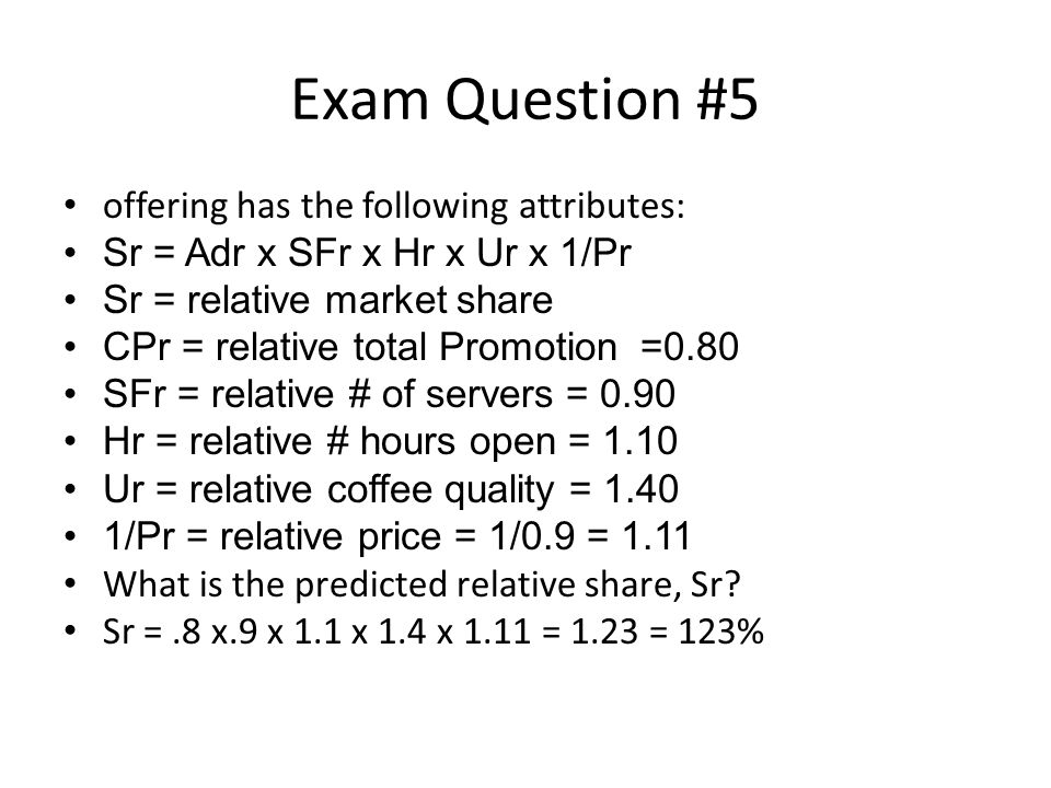 Exam Question #5 offering has the following attributes: Sr = Adr x SFr x Hr x Ur x 1/Pr Sr = relative market share CPr = relative total Promotion =0.80 SFr = relative # of servers = 0.90 Hr = relative # hours open = 1.10 Ur = relative coffee quality = 1.40 1/Pr = relative price = 1/0.9 = 1.11 What is the predicted relative share, Sr.