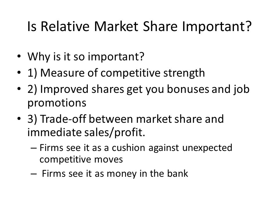 Relative Market Share Theorem Implies that Relative Share, Sr, Ought to be equal to 1) Relative Value delivered to the customer 2) Relative Satisfaction the customer experiences 3) Relative amount of Effort Put into the Marketing Mix