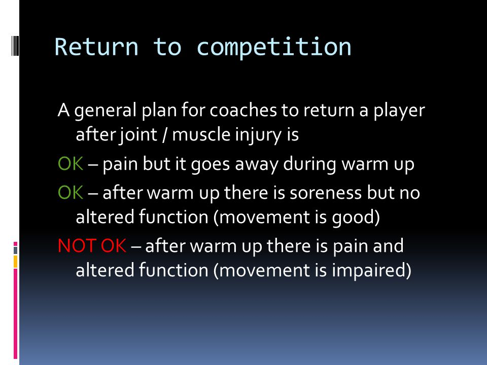 Return to competition A general plan for coaches to return a player after joint / muscle injury is OK – pain but it goes away during warm up OK – after warm up there is soreness but no altered function (movement is good) NOT OK – after warm up there is pain and altered function (movement is impaired)
