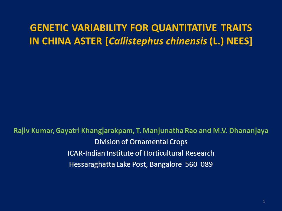 GENETIC VARIABILITY FOR QUANTITATIVE TRAITS IN CHINA ASTER [Callistephus chinensis (L.) NEES] Rajiv Kumar, Gayatri Khangjarakpam, T.